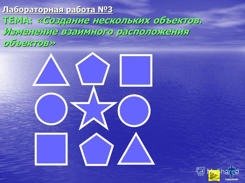 Лабораторная работа 3 ТЕМА: «Создание нескольких объектов. Изменение взаимного расположения объектов» содержание следующий слайд
