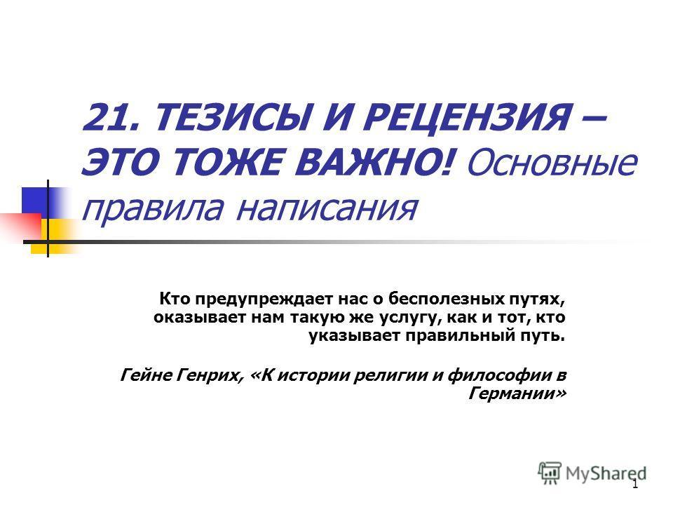 1 21. ТЕЗИСЫ И РЕЦЕНЗИЯ – ЭТО ТОЖЕ ВАЖНО! Основные правила написания Кто предупреждает нас о бесполезных путях, оказывает нам такую же услугу, как и тот, кто указывает правильный путь. Гейне Генрих, «К истории религии и философии в Германии»