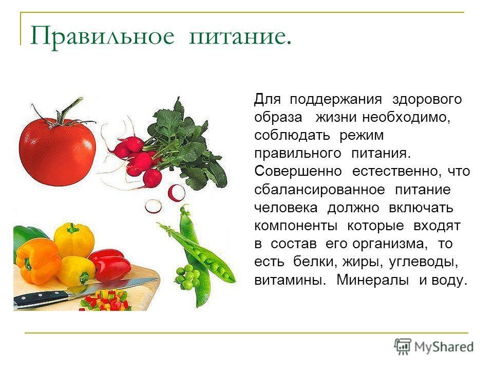 Правильное питание. Для поддержания здорового образа жизни необходимо, соблюдать режим правильного питания. Совершенно естественно, что сбалансированное питание человека должно включать компоненты которые входят в состав его организма, то есть белки,