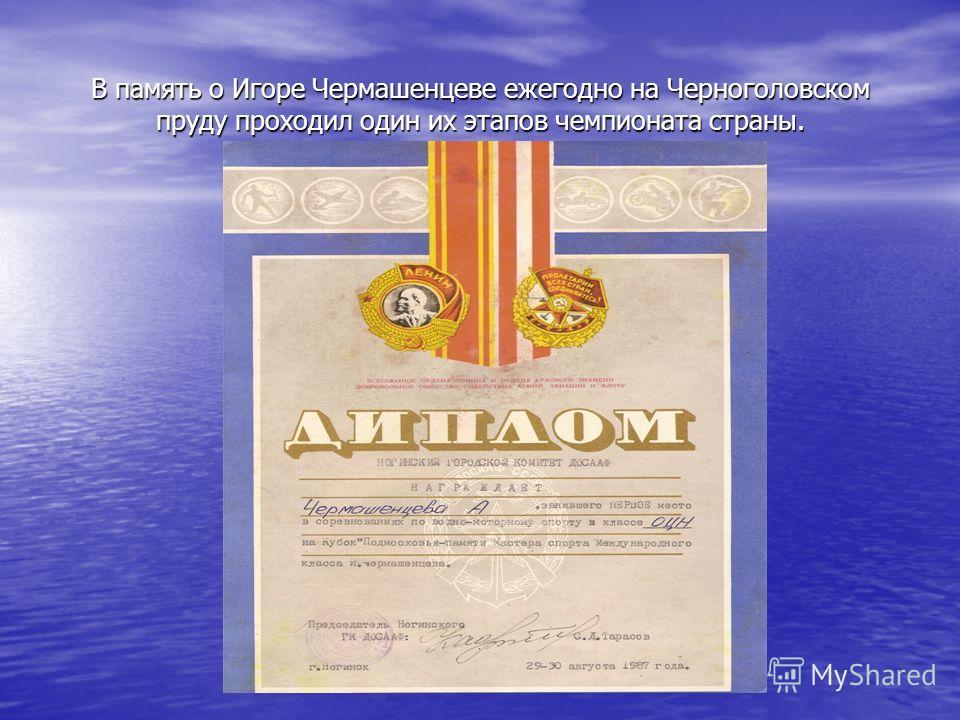 В память о Игоре Чермашенцеве ежегодно на Черноголовском пруду проходил один их этапов чемпионата страны.