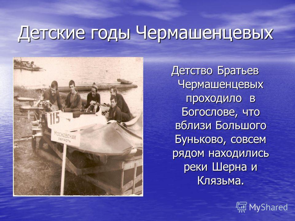 Детские годы Чермашенцевых Детство Братьев Чермашенцевых проходило в Богослове, что вблизи Большого Буньково, совсем рядом находились реки Шерна и Клязьма.