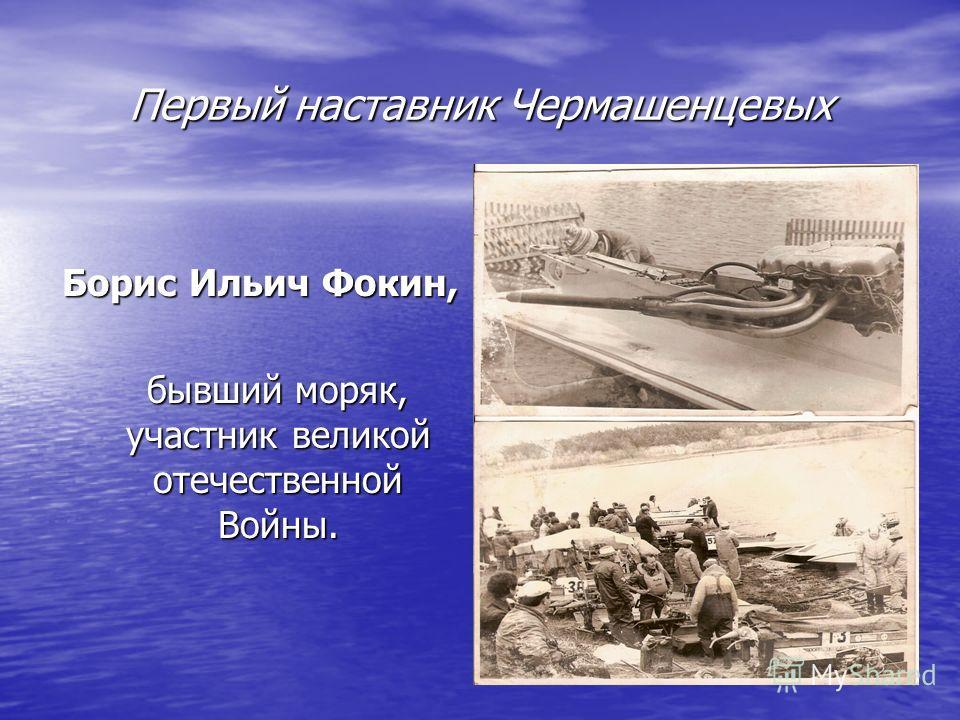 Первый наставник Чермашенцевых Борис Ильич Фокин, бывший моряк, участник великой отечественной Войны. бывший моряк, участник великой отечественной Войны.