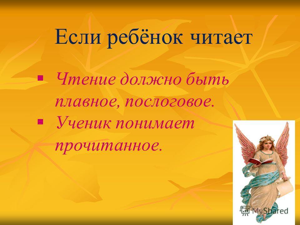 Если ребёнок читает Чтение должно быть плавное, послоговое. Ученик понимает прочитанное.