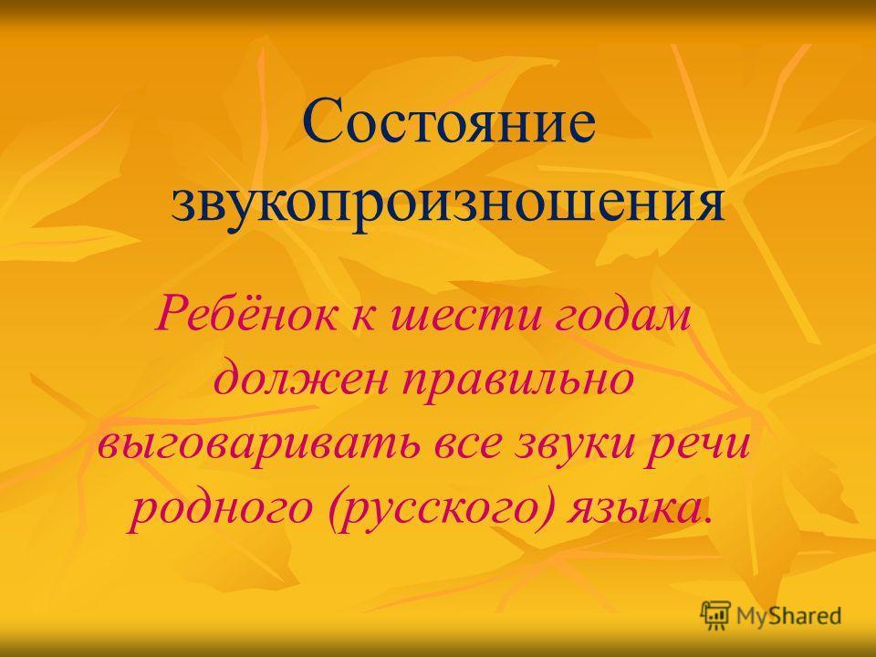 Состояние звукопроизношения Ребёнок к шести годам должен правильно выговаривать все звуки речи родного (русского) языка.
