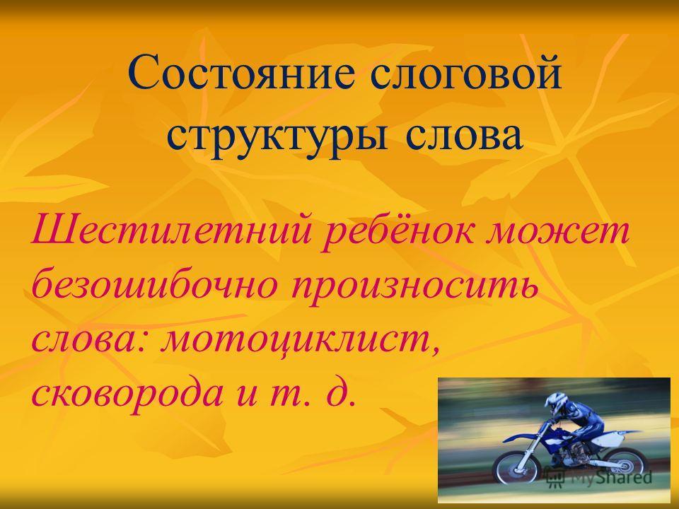 Состояние слоговой структуры слова Шестилетний ребёнок может безошибочно произносить слова: мотоциклист, сковорода и т. д.
