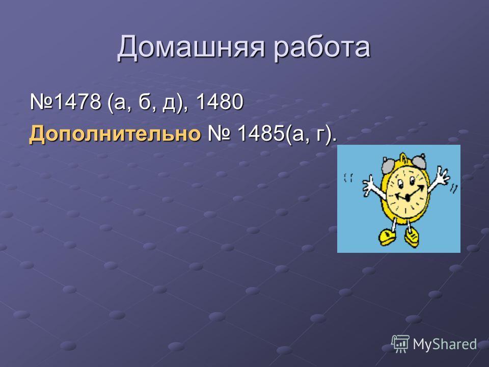 Домашняя работа 1478 (а, б, д), 1480 Дополнительно 1485(а, г).