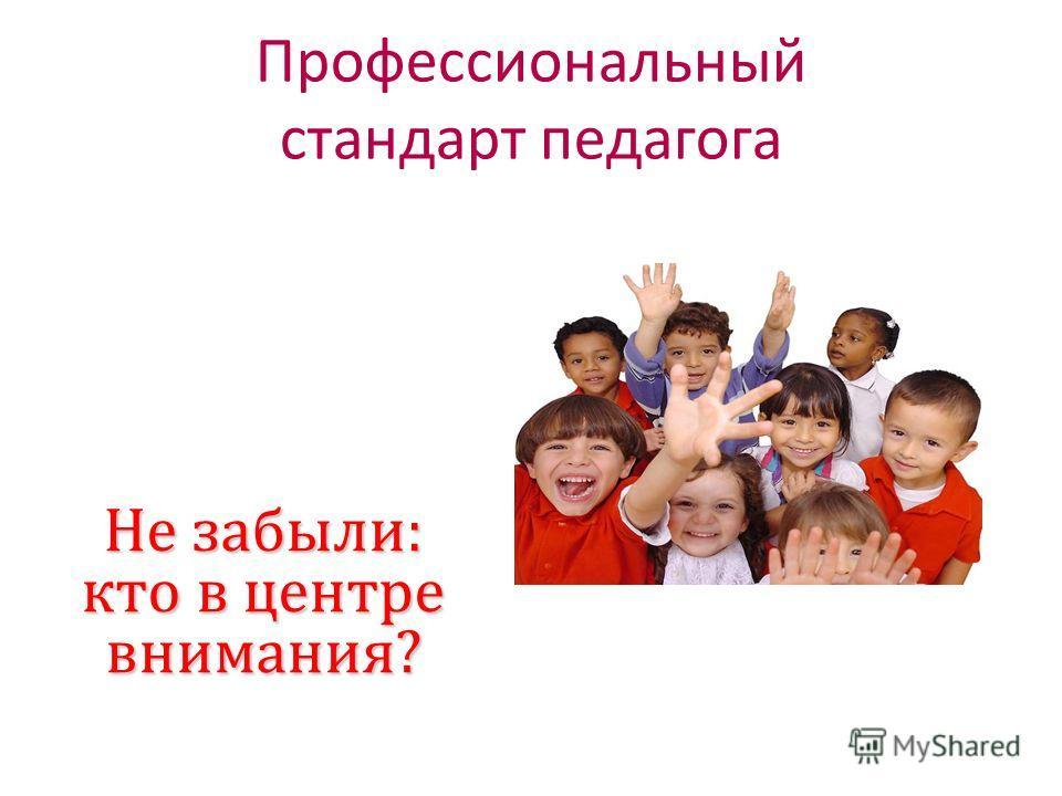 Не забыли: кто в центре внимания? Профессиональный стандарт педагога