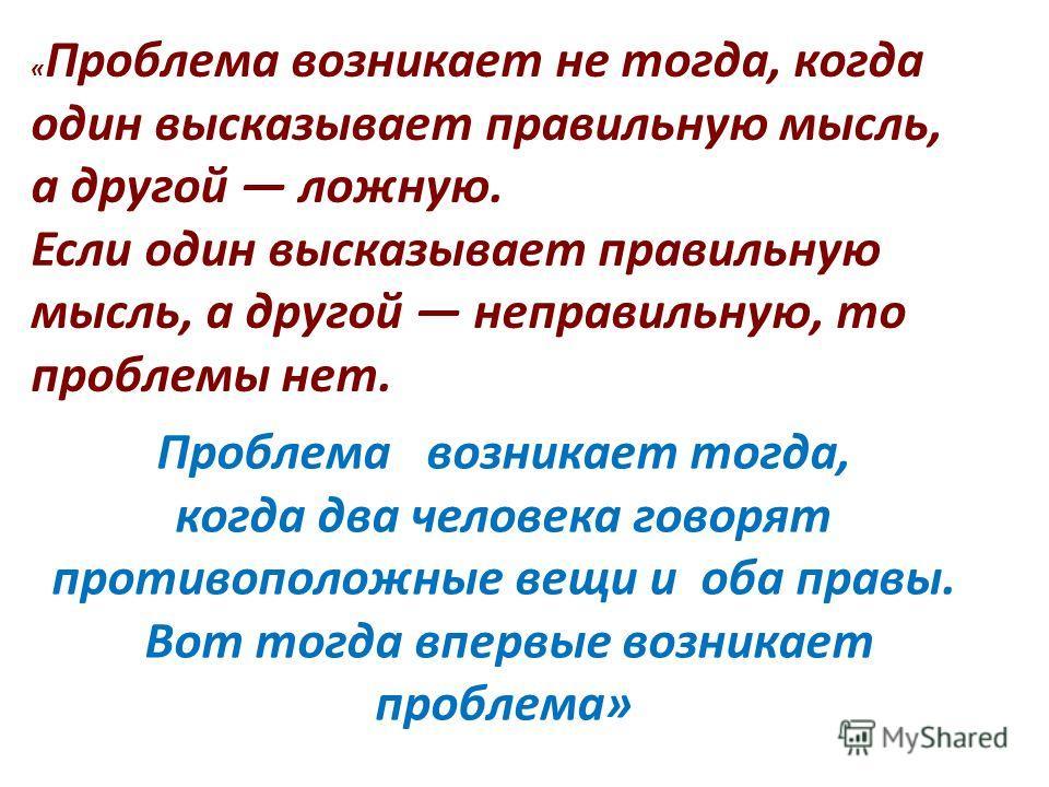 « Проблема возникает не тогда, когда один высказывает правильную мысль, а другой ложную. Если один высказывает правильную мысль, а другой неправильную, то проблемы нет. Проблема возникает тогда, когда два человека говорят противоположные вещи и оба п