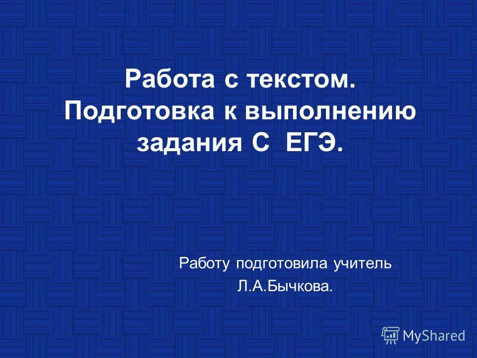 Работа с текстом. Подготовка к выполнению задания С ЕГЭ. Работу подготовила учитель Л.А.Бычкова.