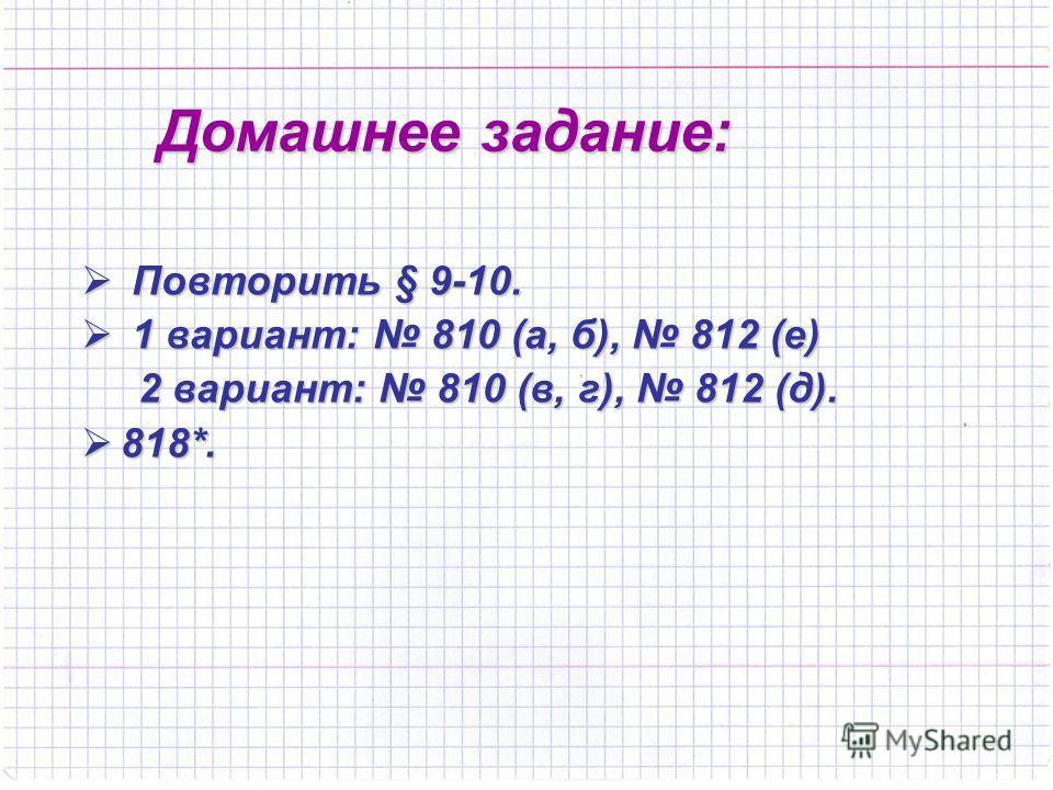 Домашнее задание: П Повторить § 9-10. 1 1 вариант: 810 (а, б), 812 (е) 2 вариант: 810 (в, г), 812 (д). 818*.