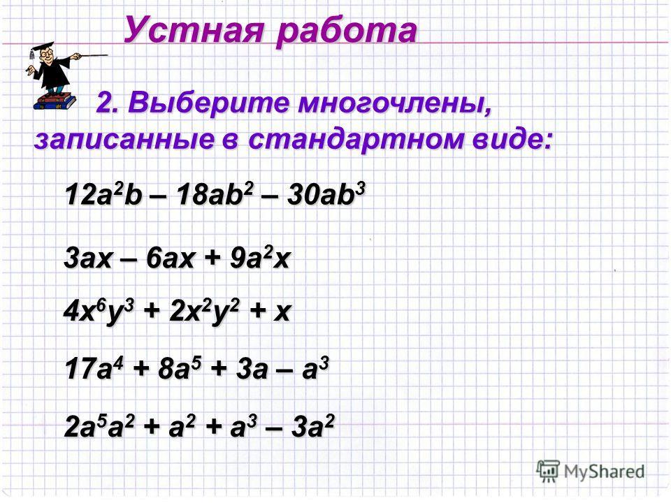 Устная работа 2. Выберите многочлены, записанные в стандартном виде: 12а2b – 18ab2 – 30ab3 3аx – 6ax + 9a 2 x 4x6y3 + 2x2y2 + x 17a4 + 8a5 + 3a – a3 2a 5 a 2 + a 2 + a 3 – 3a 2