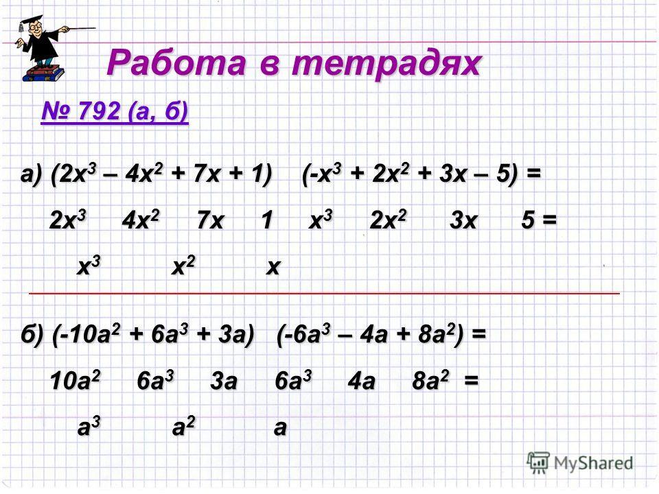 Работа в тетрадях 792 (а, б) 792 (а, б) а) (2х3 – 4х2 + 7х + 1) (-х3 + 2х2 + 3х – 5) = 2х3 4х2 7х 1 х3 2х2 3х 5 = х3 х2 х б) (-10а2 + 6а3 + 3а) (-6а3 – 4а + 8а2) = 10а2 6а3 3а 6а3 4а 8а2 = а3 а2 а