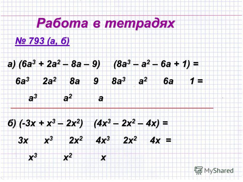 Работа в тетрадях 793 (а, б) 793 (а, б) а) (6а3 + 2а2 – 8а – 9) (8а3 – а2 – 6а + 1) = 6а3 2а2 8а 9 8а3 а2 6а 1 = а3 а2 а б) (-3х + х3 – 2х2) (4х3 – 2х2 – 4х) = 3х х3 2х2 4х3 2х2 4х = х3 х2 х