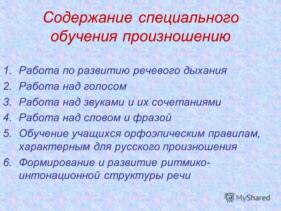 Содержание специального обучения произношению 1.Работа по развитию речевого дыхания 2.Работа над голосом 3.Работа над звуками и их сочетаниями 4.Работа над словом и фразой 5.Обучение учащихся орфоэпическим правилам, характерным для русского произноше