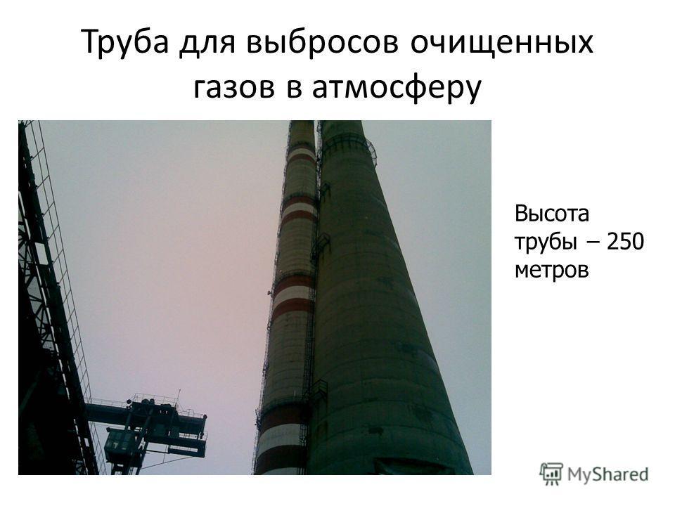 Труба для выбросов очищенных газов в атмосферу Высота трубы – 250 метров