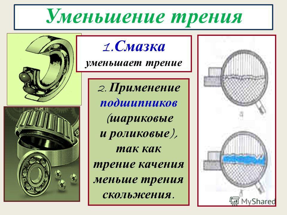 7 Уменьшение трения 1. Смазка уменьшает трение 2. Применение подшипников ( шариковые и роликовые ), так как трение качения меньше трения скольжения.