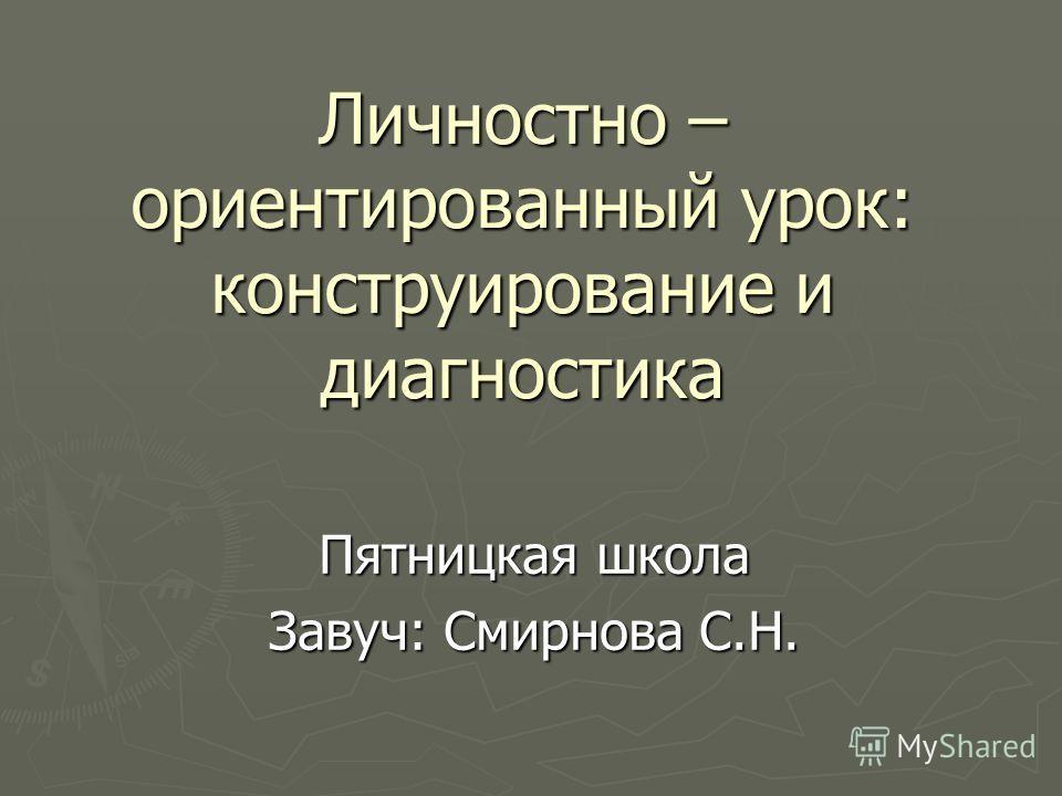 Личностно – ориентированный урок: конструирование и диагностика Пятницкая школа Завуч: Смирнова С.Н.