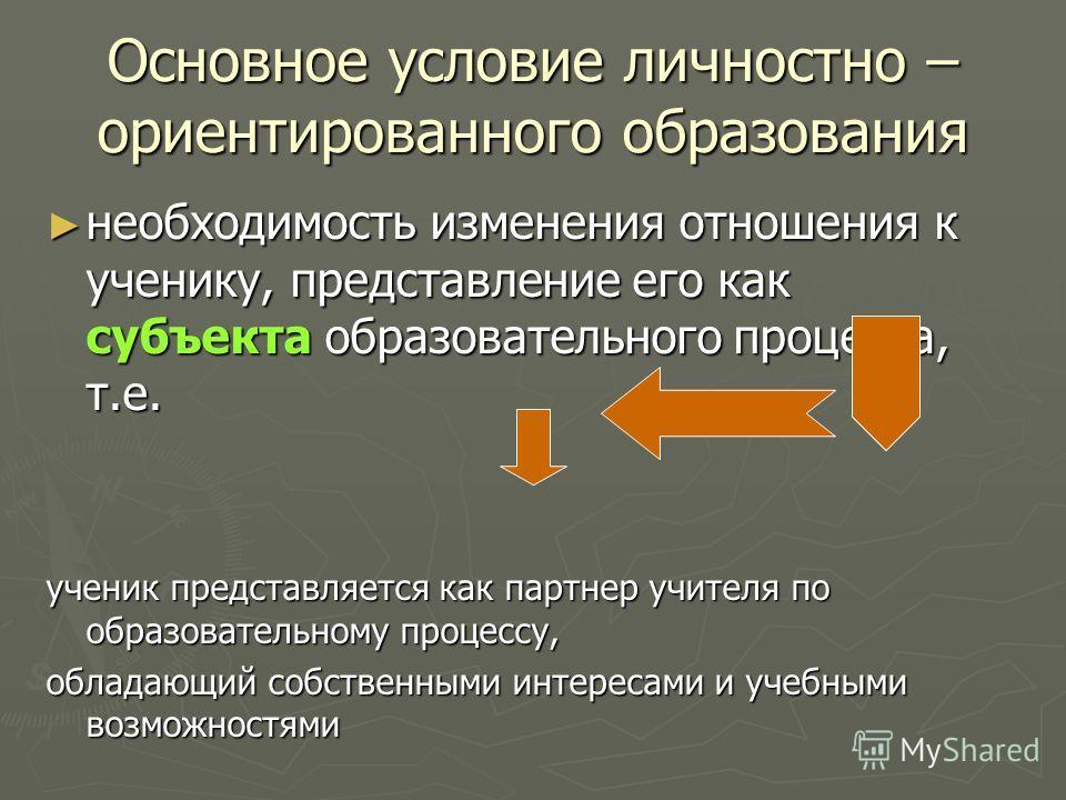 Основное условие личностно – ориентированного образования необходимость изменения отношения к ученику, представление его как субъекта образовательного процесса, т.е. необходимость изменения отношения к ученику, представление его как субъекта образова