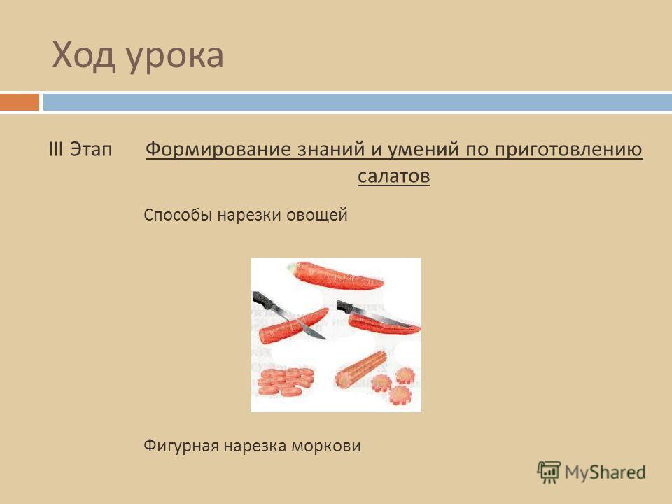 Ход урока III ЭтапФормирование знаний и умений по приготовлению салатов Способы нарезки овощей Фигурная нарезка моркови
