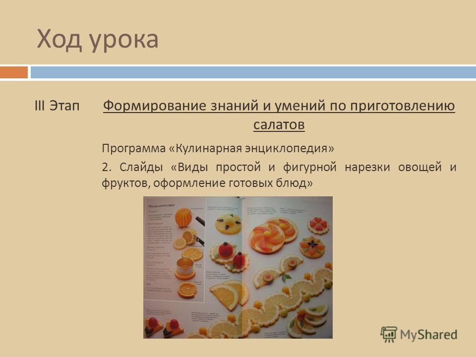 Ход урока III ЭтапФормирование знаний и умений по приготовлению салатов 2. Слайды « Виды простой и фигурной нарезки овощей и фруктов, оформление готовых блюд » Программа « Кулинарная энциклопедия »