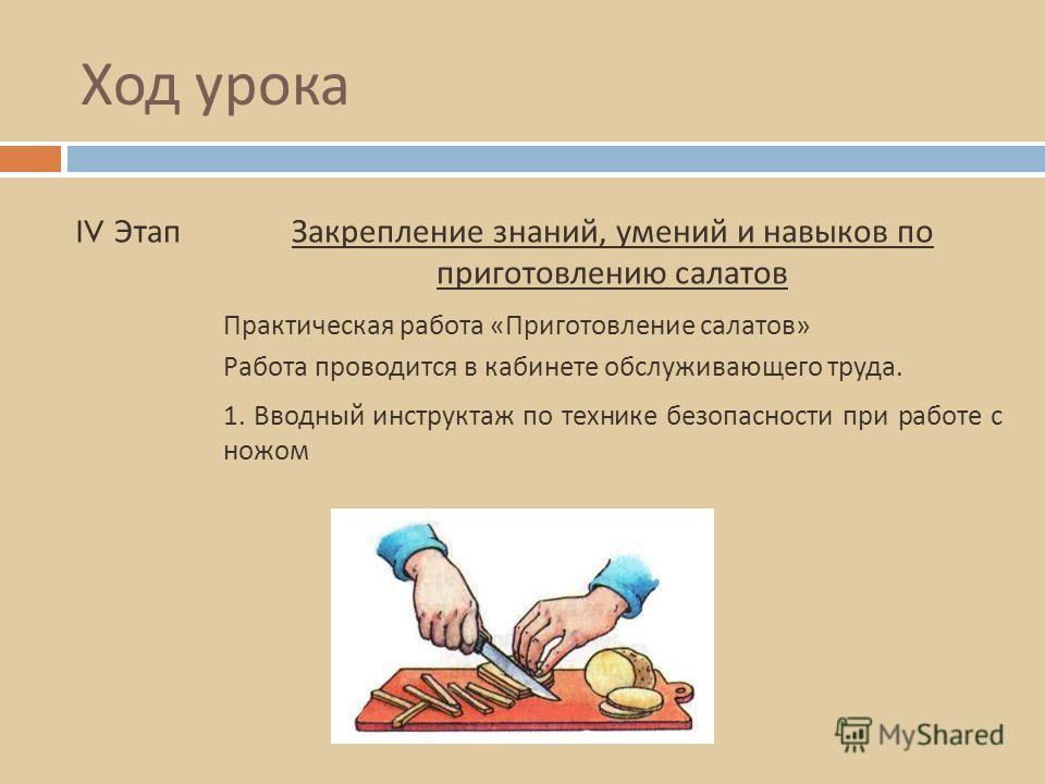 Ход урока IV ЭтапЗакрепление знаний, умений и навыков по приготовлению салатов Работа проводится в кабинете обслуживающего труда. Практическая работа « Приготовление салатов » 1. Вводный инструктаж по технике безопасности при работе с ножом
