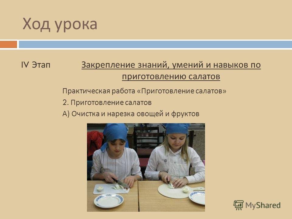 Ход урока IV ЭтапЗакрепление знаний, умений и навыков по приготовлению салатов 2. Приготовление салатов Практическая работа « Приготовление салатов » А ) Очистка и нарезка овощей и фруктов