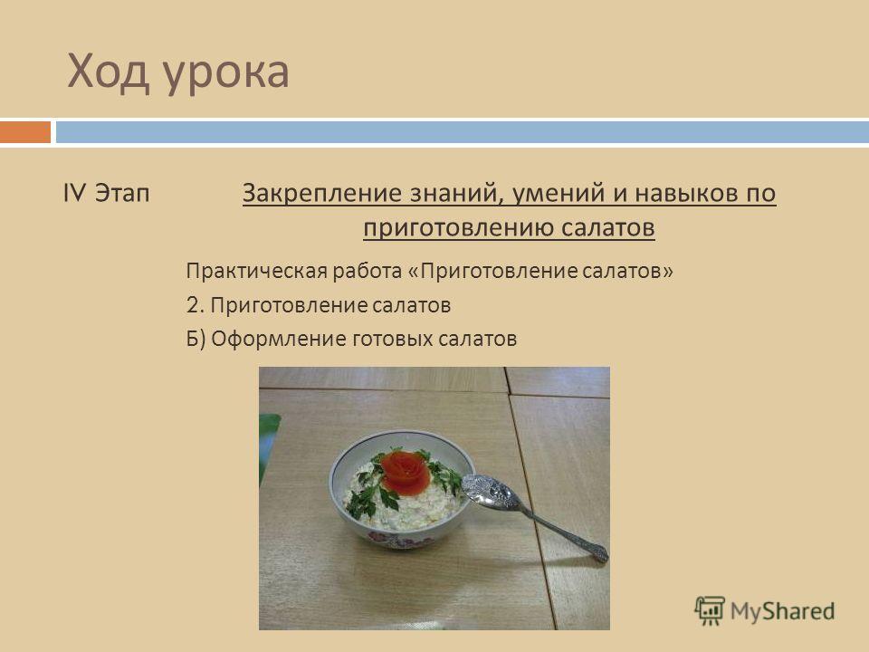 Ход урока IV ЭтапЗакрепление знаний, умений и навыков по приготовлению салатов 2. Приготовление салатов Практическая работа « Приготовление салатов » Б ) Оформление готовых салатов