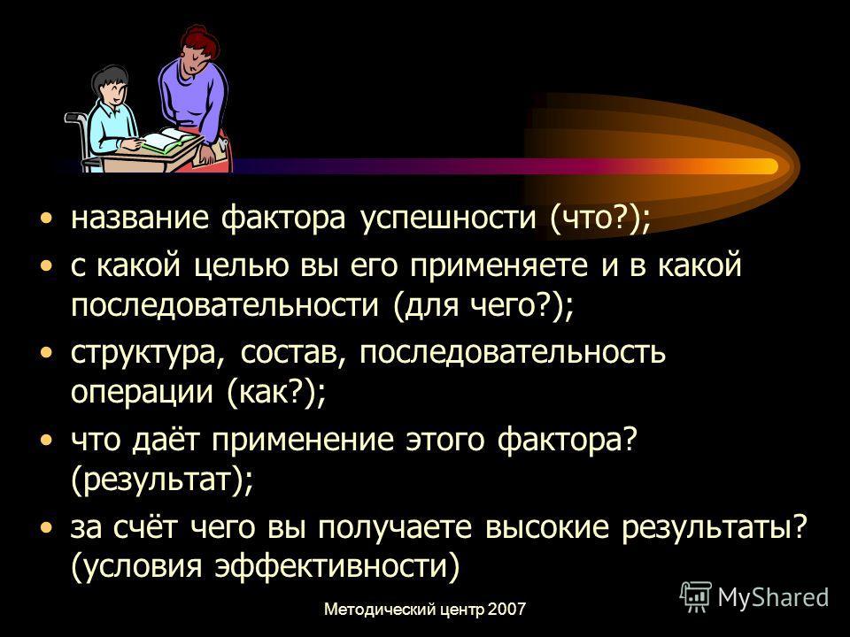 Методический центр 2007 название фактора успешности (что?); с какой целью вы его применяете и в какой последовательности (для чего?); структура, состав, последовательность операции (как?); что даёт применение этого фактора? (результат); за счёт чего