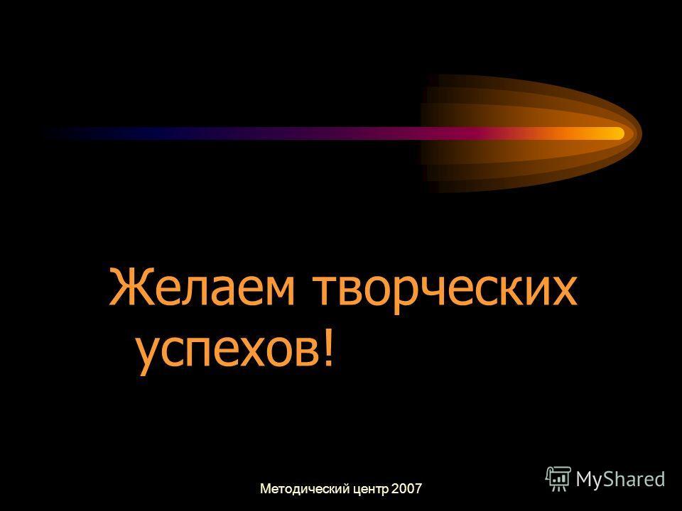 Методический центр 2007 Желаем творческих успехов!