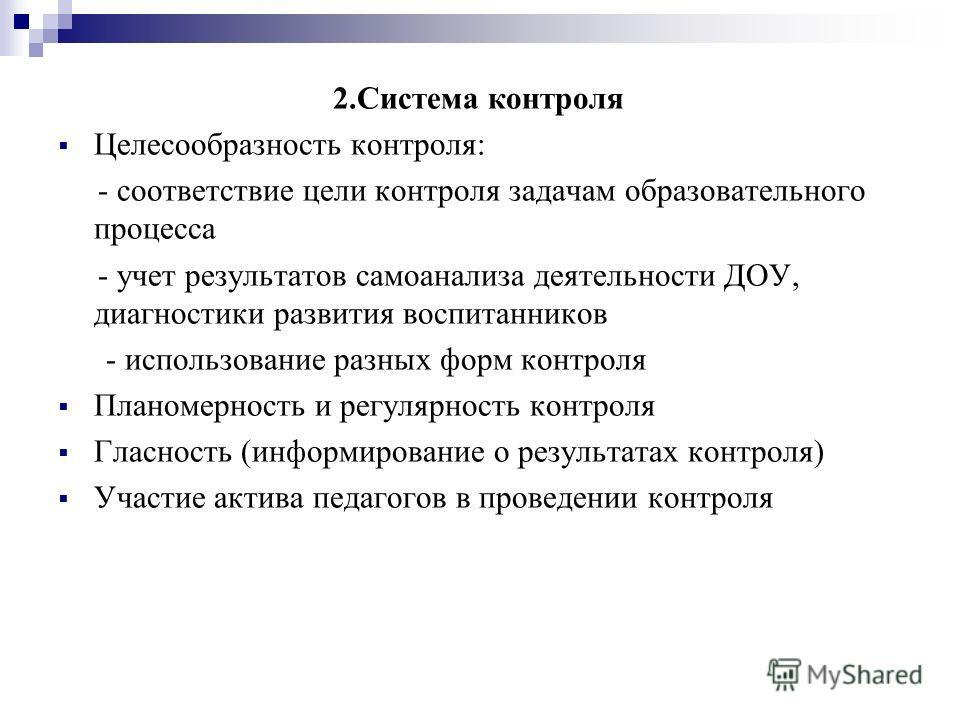2.Система контроля Целесообразность контроля: - соответствие цели контроля задачам образовательного процесса - учет результатов самоанализа деятельности ДОУ, диагностики развития воспитанников - использование разных форм контроля Планомерность и регу