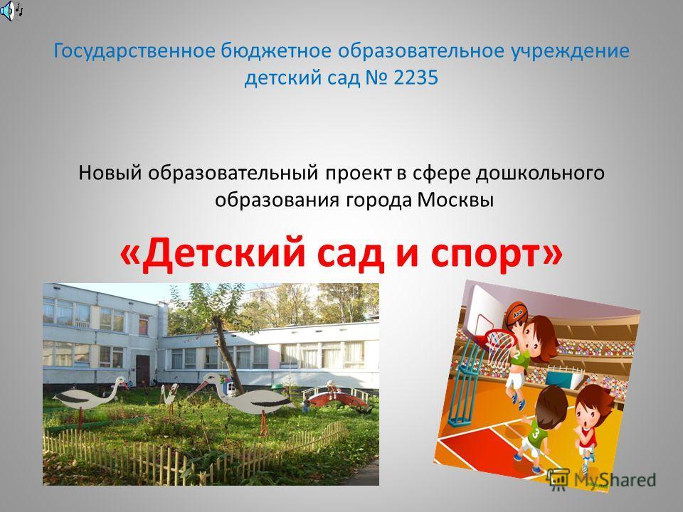 Государственное бюджетное образовательное учреждение детский сад 2235 Новый образовательный проект в сфере дошкольного образования города Москвы «Детский сад и спорт»