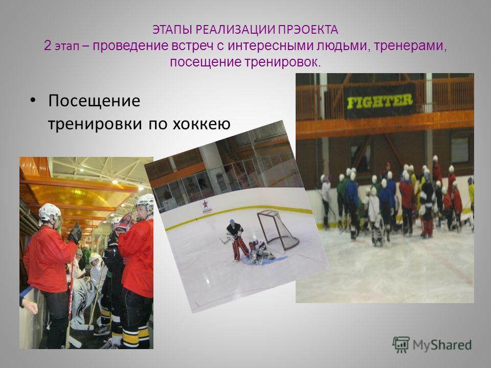 ЭТАПЫ РЕАЛИЗАЦИИ ПРЭОЕКТА 2 этап – проведение встреч с интересными людьми, тренерами, посещение тренировок. Посещение тренировки по хоккею