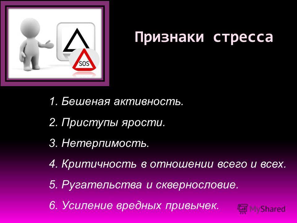 Признаки стресса 1. Бешеная активность. 2. Приступы ярости. 3. Нетерпимость. 4. Критичность в отношении всего и всех. 5. Ругательства и сквернословие. 6. Усиление вредных привычек.