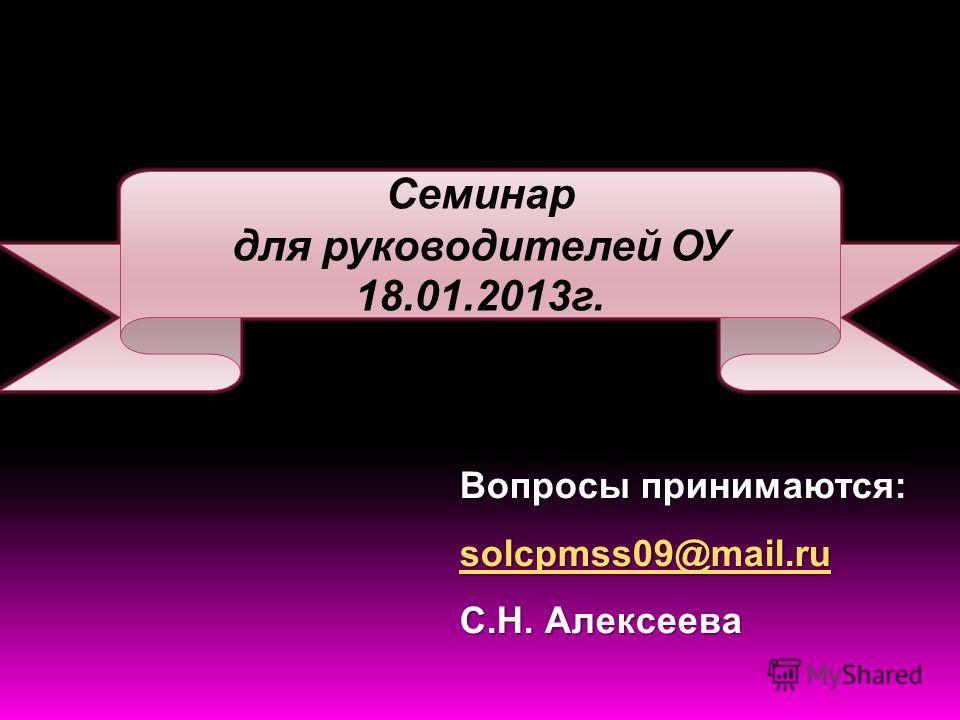 Вопросы принимаются: solcpmss09@mail.ru С.Н. Алексеева Семинар для руководителей ОУ 18.01.2013г.