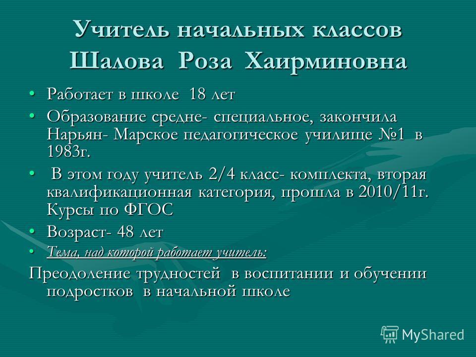 Учитель начальных классов Шалова Роза Хаирминовна Работает в школе 18 летРаботает в школе 18 лет Образование средне- специальное, закончила Нарьян- Марское педагогическое училище 1 в 1983г.Образование средне- специальное, закончила Нарьян- Марское пе