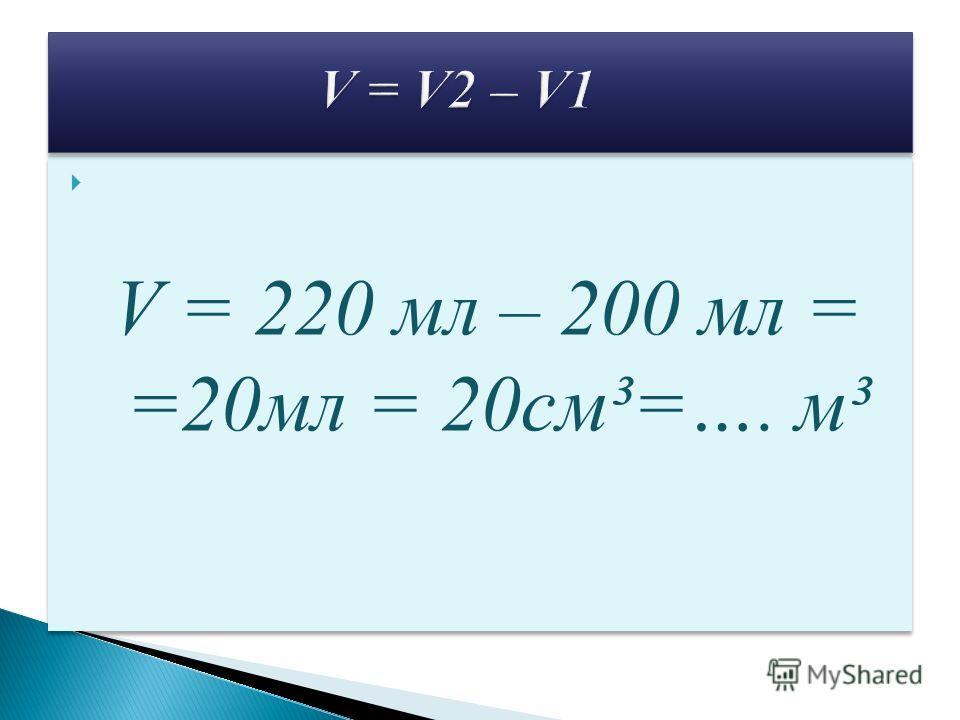 V2 = 220 мл = 220 см ³ = …. м ³ V2 = 220 мл = 220 см ³ = …. м ³