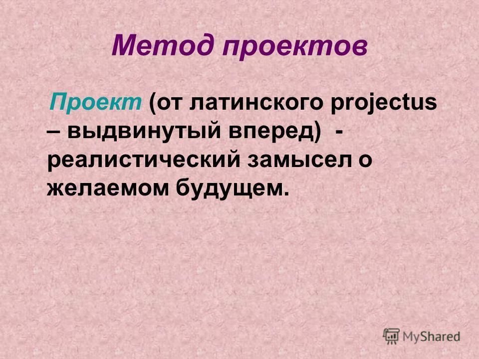 Метод проектов Проект (от латинского projectus – выдвинутый вперед) - реалистический замысел о желаемом будущем.
