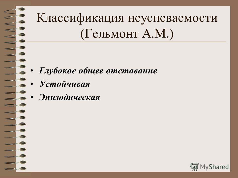 Классификация неуспеваемости (Гельмонт А.М.) Глубокое общее отставание Устойчивая Эпизодическая
