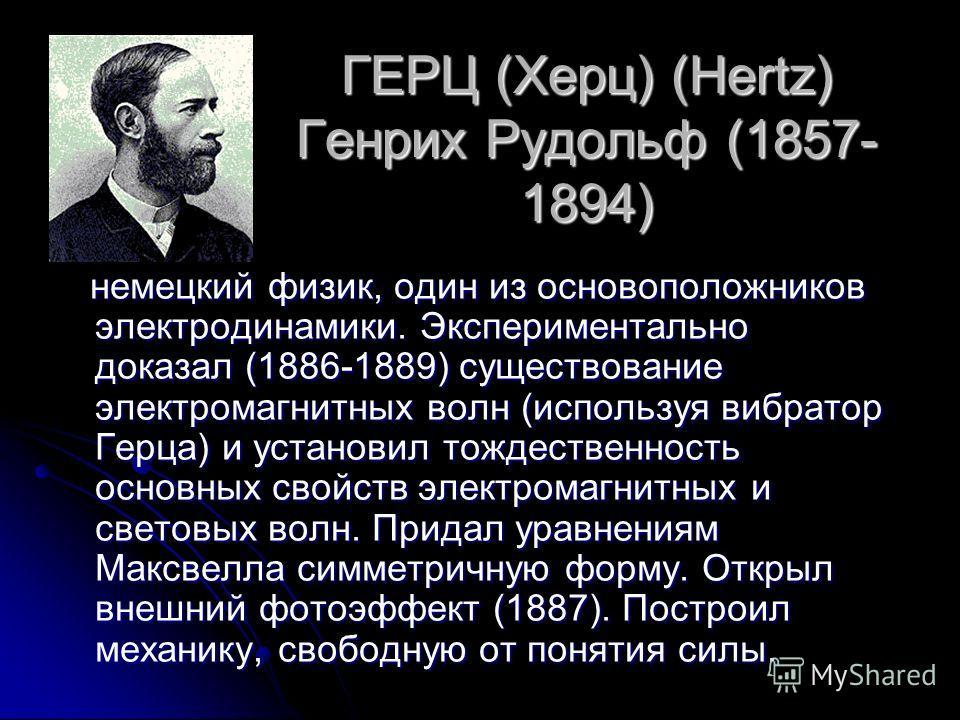 ГЕРЦ (Херц) (Hertz) Генрих Рудольф (1857- 1894) немецкий физик, один из основоположников электродинамики. Экспериментально доказал (1886-1889) существование электромагнитных волн (используя вибратор Герца) и установил тождественность основных свойств