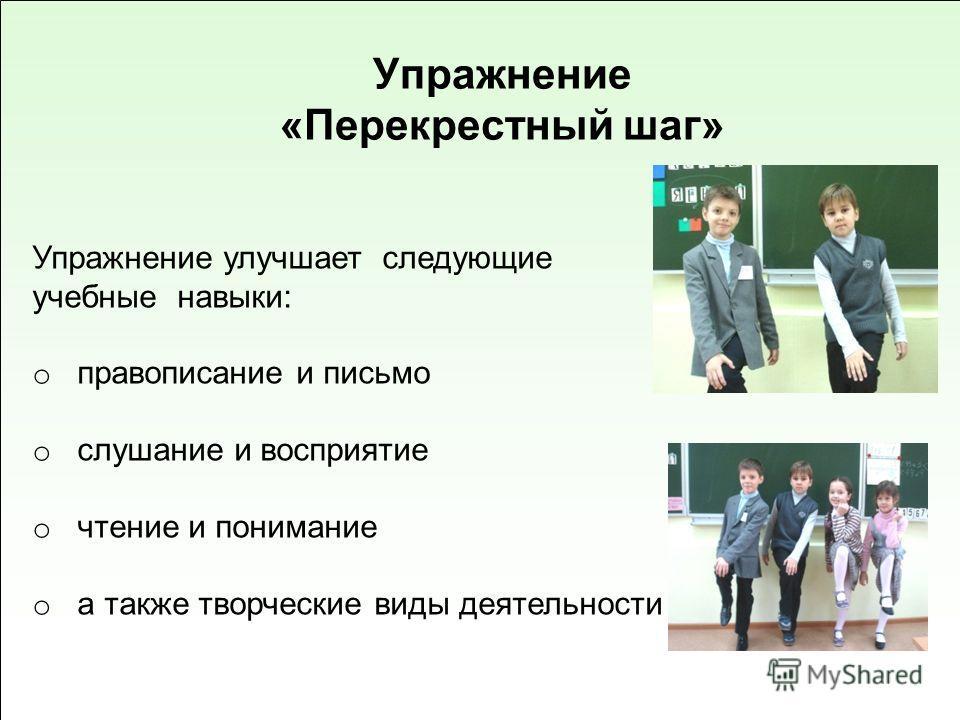 Упражнение «Перекрестный шаг» Упражнение улучшает следующие учебные навыки: o правописание и письмо o слушание и восприятие o чтение и понимание o а также творческие виды деятельности