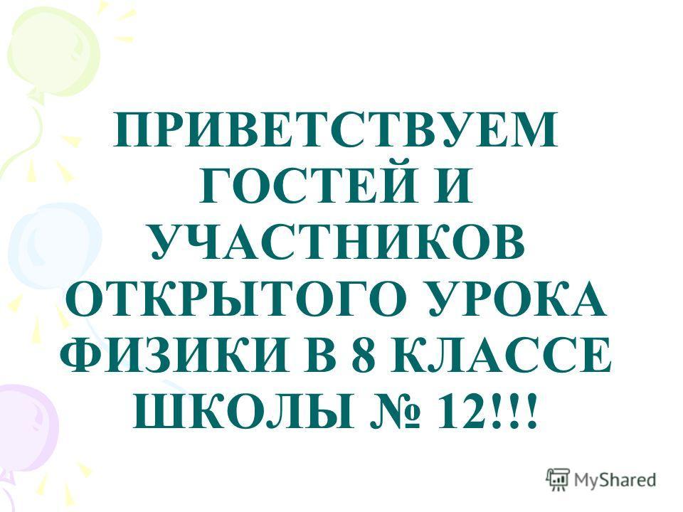 ПРИВЕТСТВУЕМ ГОСТЕЙ И УЧАСТНИКОВ ОТКРЫТОГО УРОКА ФИЗИКИ В 8 КЛАССЕ ШКОЛЫ 12!!!