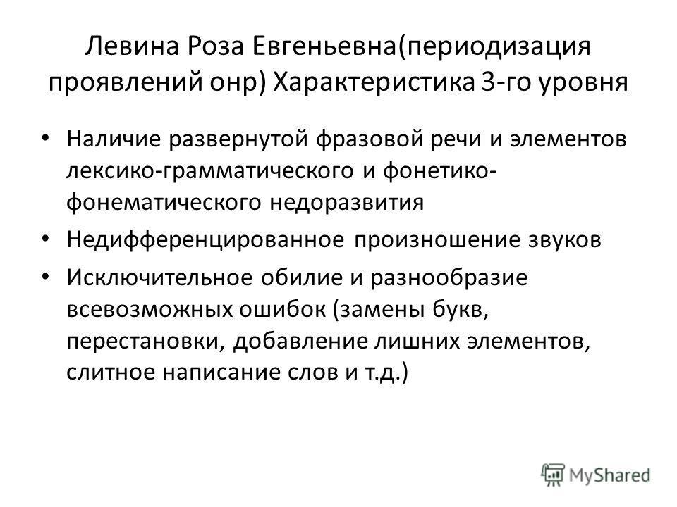 Левина Роза Евгеньевна(периодизация проявлений онр) Характеристика 3-го уровня Наличие развернутой фразовой речи и элементов лексико-грамматического и фонетико- фонематического недоразвития Недифференцированное произношение звуков Исключительное обил