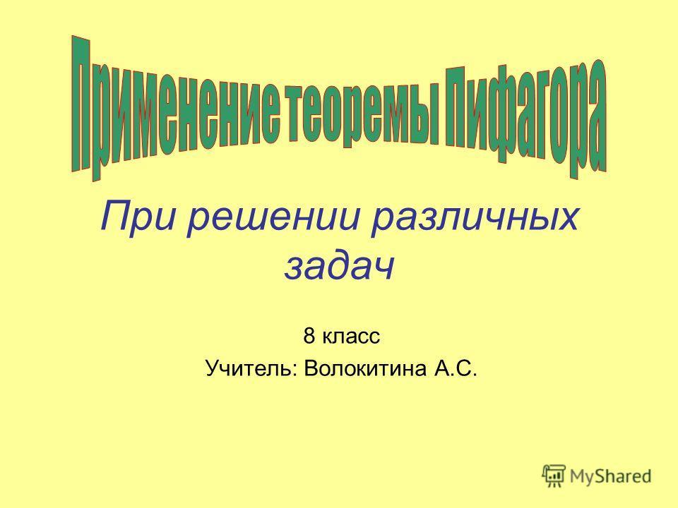 При решении различных задач 8 класс Учитель: Волокитина А.С.