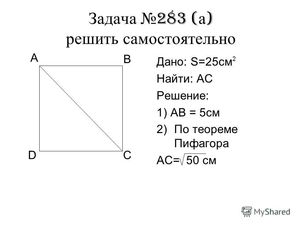 Задача 283 ( а ) решить самостоятельно Дано: S=25см Найти: АС Решение: 1) АВ = 5см 2)По теореме Пифагора АС= 50 см А В СD 2