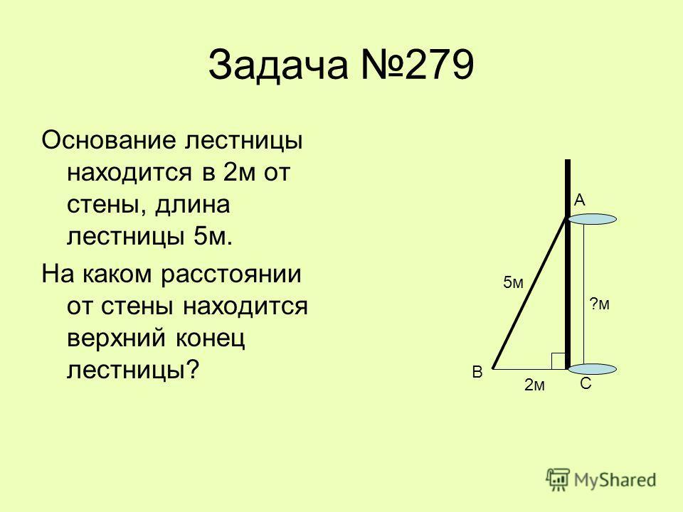 Задача 279 Основание лестницы находится в 2м от стены, длина лестницы 5м. На каком расстоянии от стены находится верхний конец лестницы? 2м 5м ?м С В А