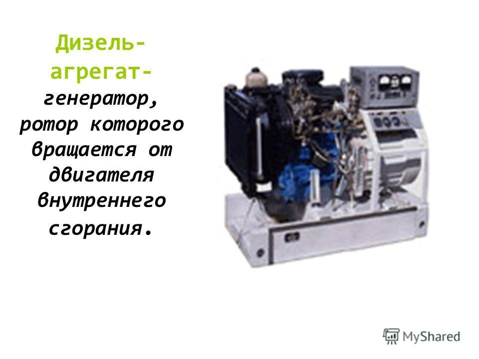 Дизель- агрегат- генератор, ротор которого вращается от двигателя внутреннего сгорания.