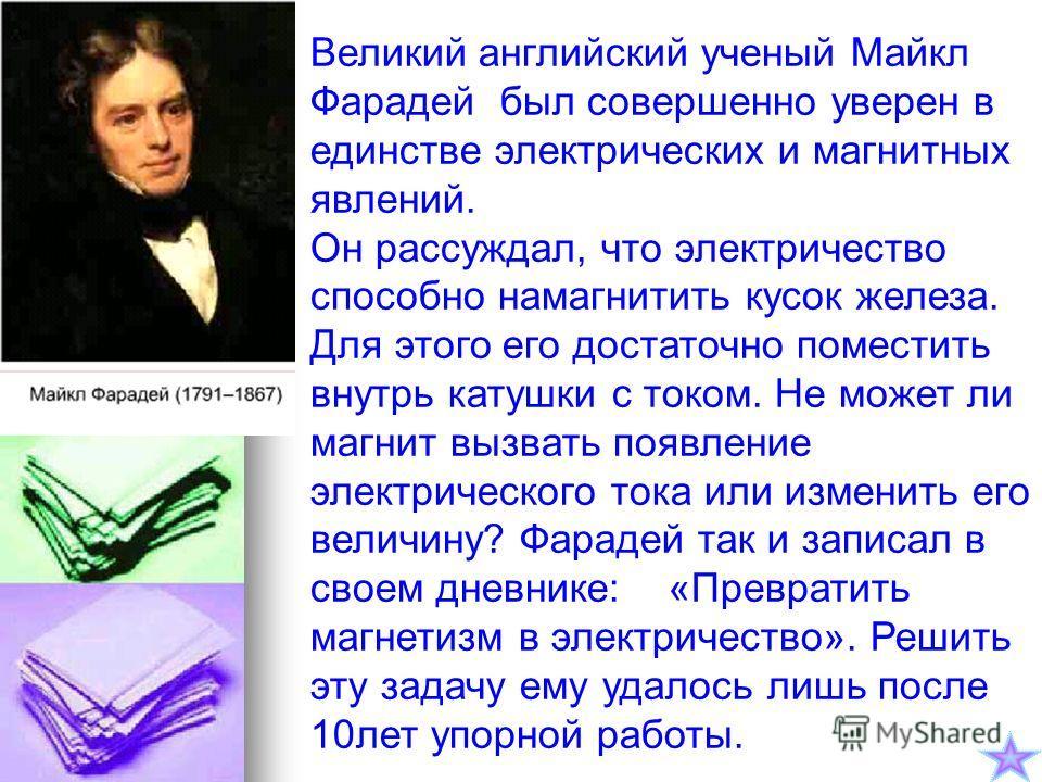 Великий английский ученый Майкл Фарадей был совершенно уверен в единстве электрических и магнитных явлений. Он рассуждал, что электричество способно намагнитить кусок железа. Для этого его достаточно поместить внутрь катушки с током. Не может ли магн