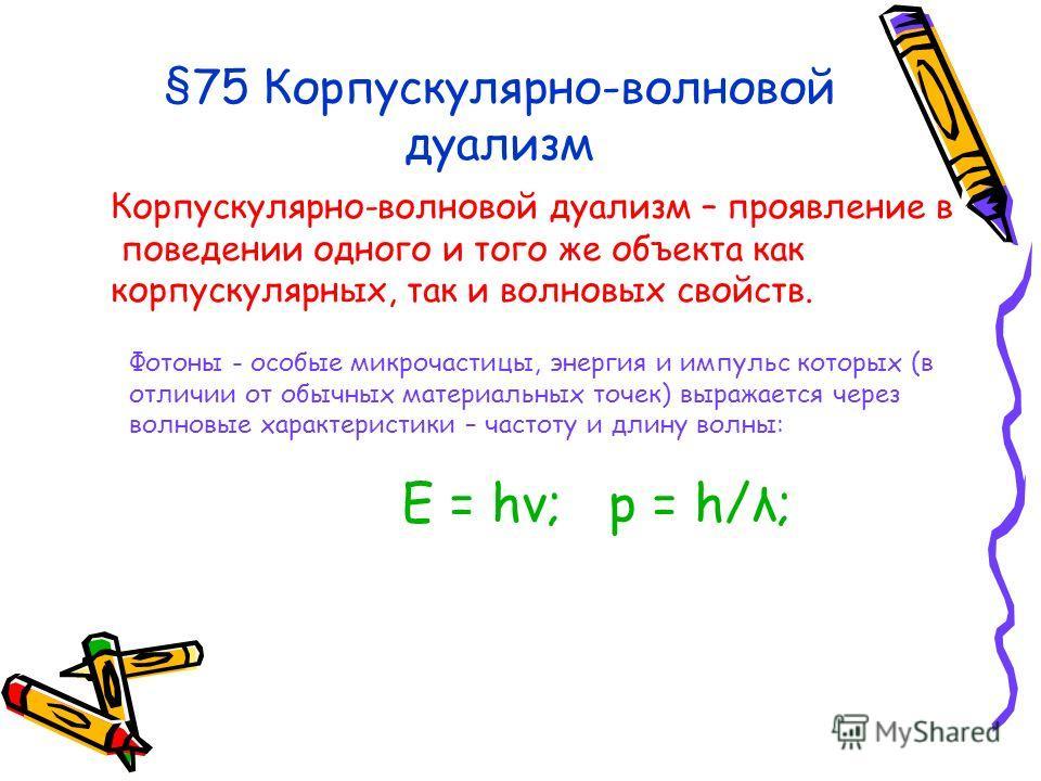 §75 Корпускулярно-волновой дуализм Корпускулярно-волновой дуализм – проявление в поведении одного и того же объекта как корпускулярных, так и волновых свойств. Фотоны - особые микрочастицы, энергия и импульс которых (в отличии от обычных материальных