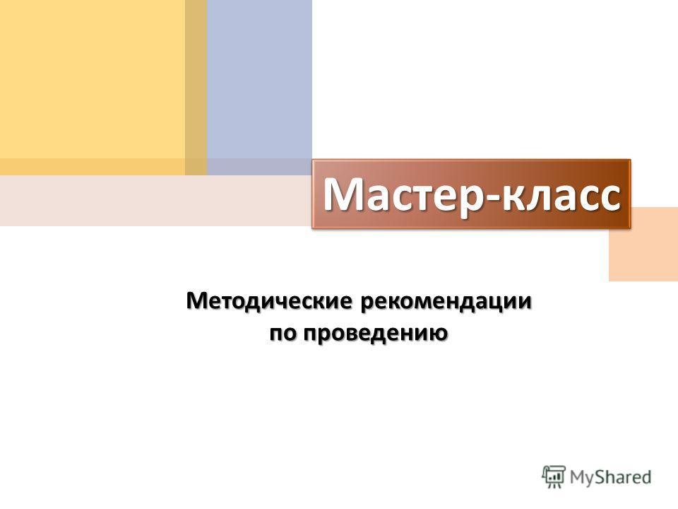 Мастер - класс Методические рекомендации по проведению