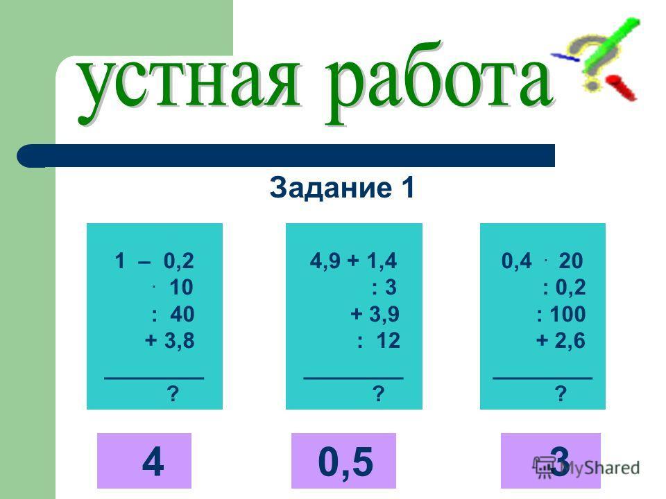 1 – 0,2. 10 : 40 + 3,8 ________ ? 4,9 + 1,4 : 3 + 3,9 : 12 ________ ? 0,4. 20 : 0,2 : 100 + 2,6 ________ ? 4 0,5 3 Задание 1